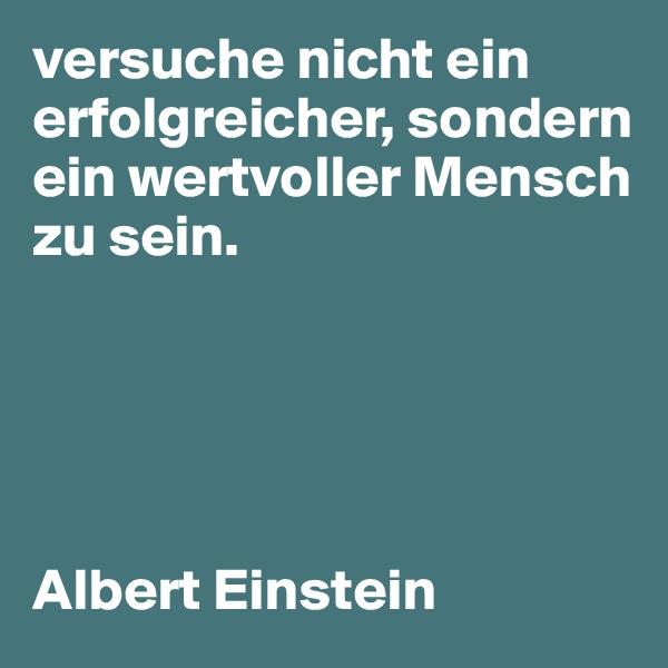 versuche nicht ein erfolgreicher, sondern ein wertvoller Mensch zu sein.       Albert Einstein