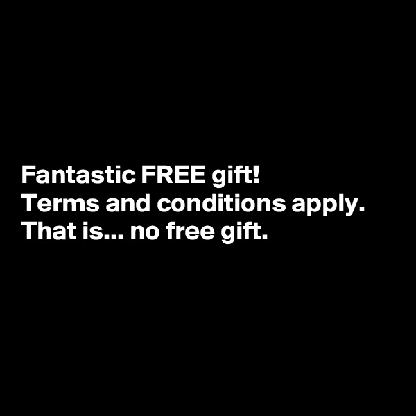 Fantastic FREE gift! Terms and conditions apply. That is... no free gift.