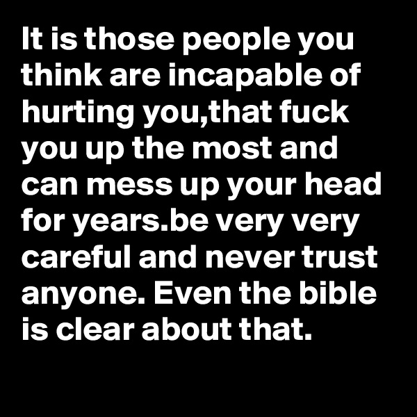 It is those people you think are incapable of hurting you,that fuck you up the most and can mess up your head for years.be very very careful and never trust anyone. Even the bible is clear about that.
