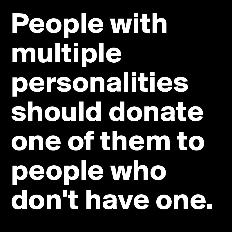People with multiple personalities should donate one of them to people who don't have one.
