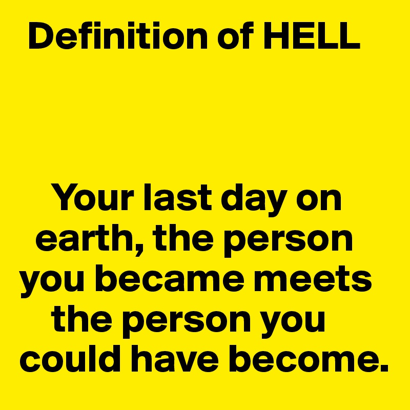 Definition of HELL        Your last day on    earth, the person  you became meets       the person you could have become.