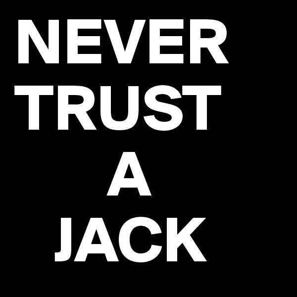 NEVER TRUST        A    JACK
