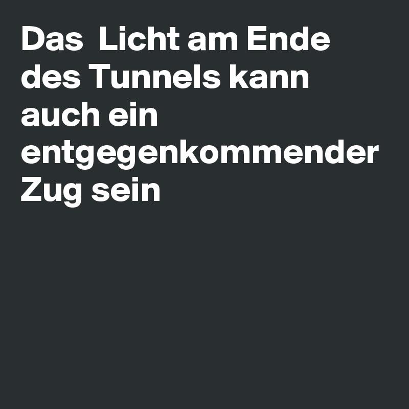 Das  Licht am Ende des Tunnels kann auch ein entgegenkommender Zug sein