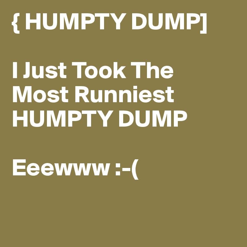 { HUMPTY DUMP]  I Just Took The Most Runniest  HUMPTY DUMP   Eeewww :-(