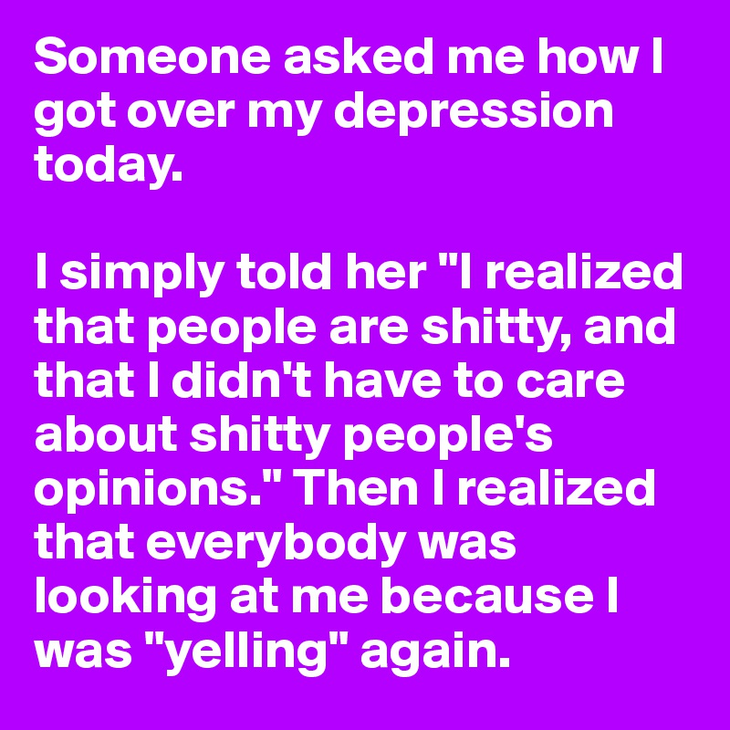 "Someone asked me how I got over my depression today.   I simply told her ""I realized that people are shitty, and that I didn't have to care about shitty people's opinions."" Then I realized that everybody was looking at me because I was ""yelling"" again."