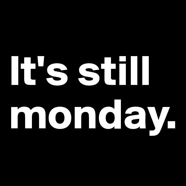 It's still monday.
