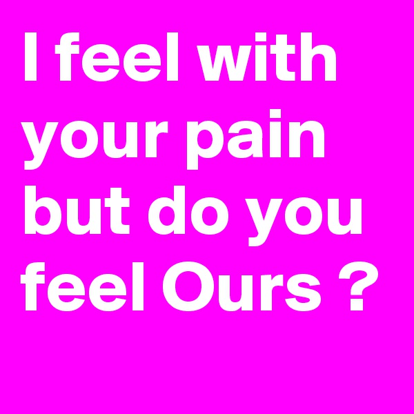I feel with your pain but do you feel Ours ?