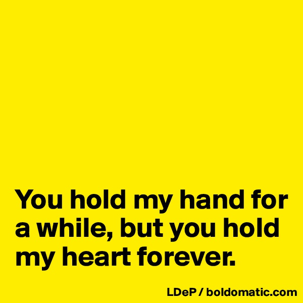 You hold my hand for a while, but you hold my heart forever.