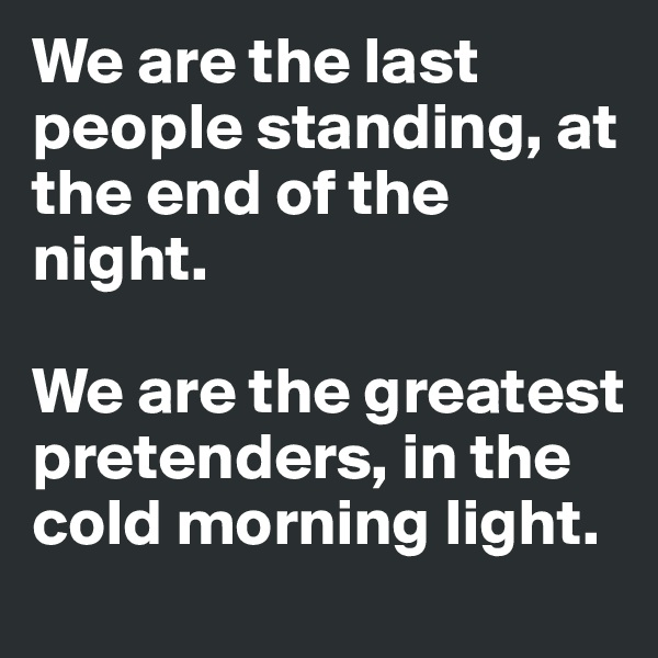 We are the last people standing, at the end of the night.  We are the greatest pretenders, in the cold morning light.