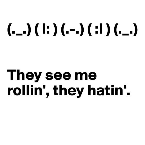 (._.) ( l: ) (.-.) ( :l ) (._.)    They see me rollin', they hatin'.