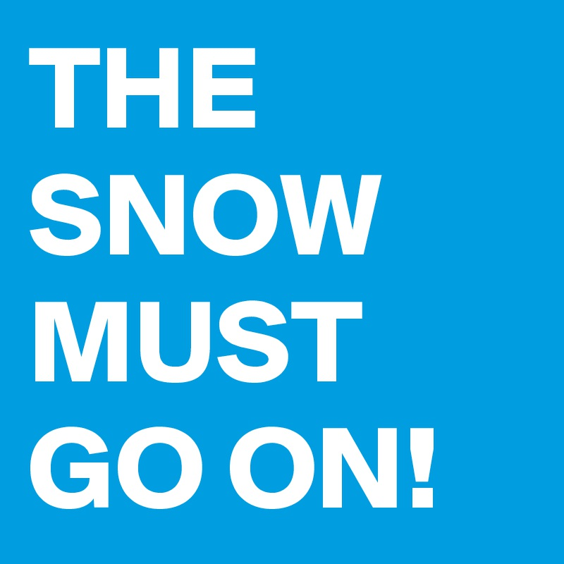 THE SNOW MUST GO ON!