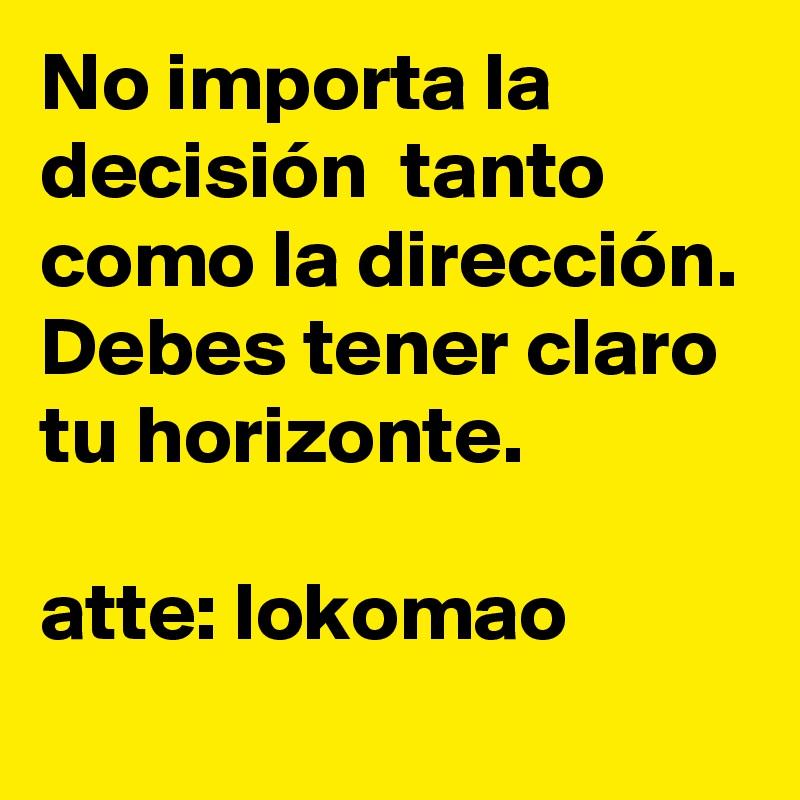 No importa la decisión  tanto como la dirección. Debes tener claro tu horizonte.   atte: lokomao