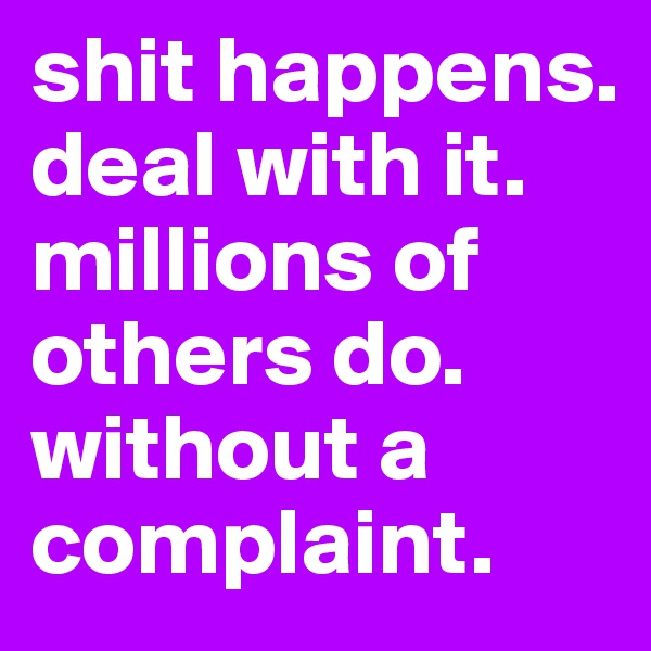 shit happens. deal with it.  millions of others do.  without a complaint.
