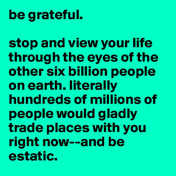 be grateful.   stop and view your life through the eyes of the other six billion people on earth. literally hundreds of millions of people would gladly trade places with you right now--and be estatic.