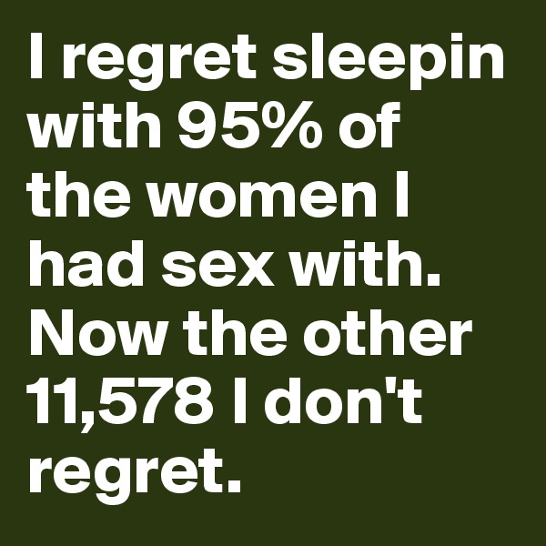 I regret sleepin with 95% of the women I had sex with. Now the other 11,578 I don't regret.