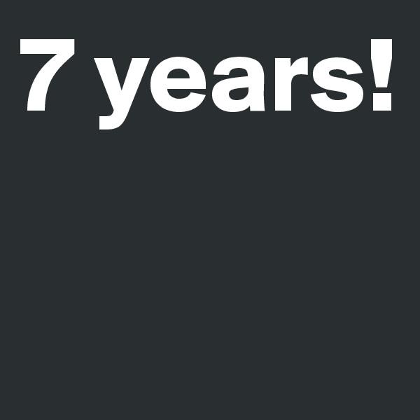7 years!