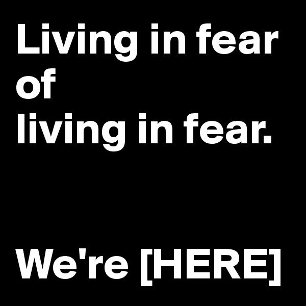 Living in fear  of  living in fear.    We're [HERE]
