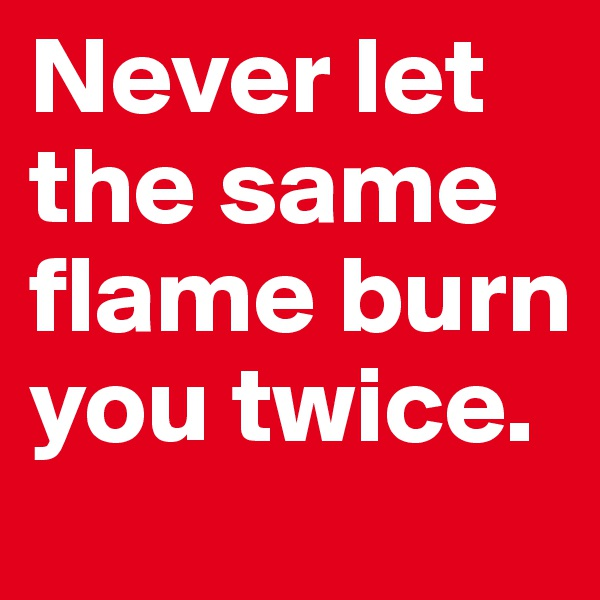 Never let the same flame burn you twice.