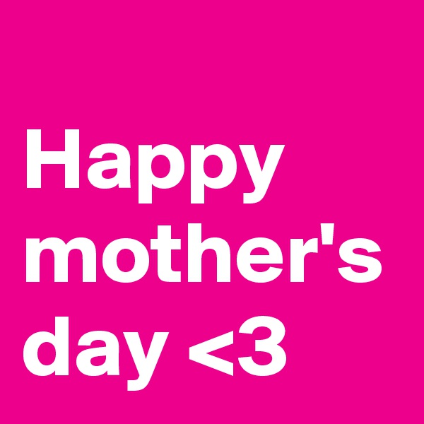 Happy mother's day <3