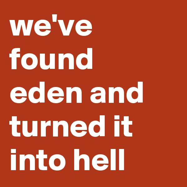 we've found eden and turned it into hell
