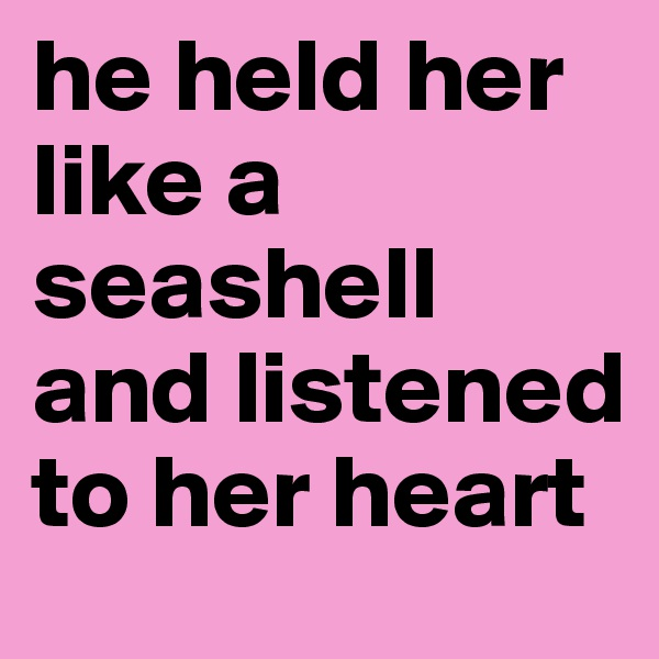 he held her like a seashell and listened to her heart