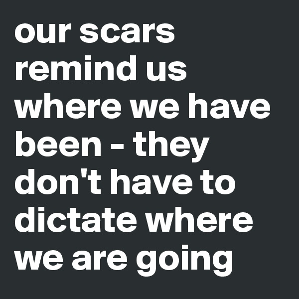 our scars remind us where we have been - they don't have to dictate where we are going