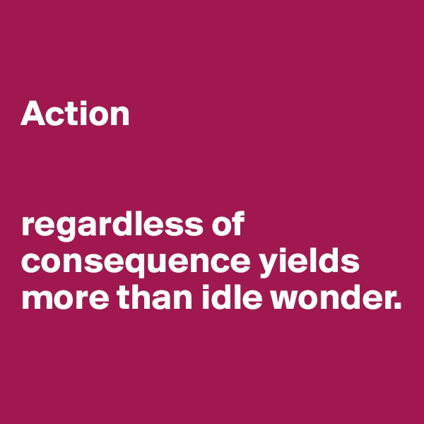Action    regardless of consequence yields more than idle wonder.