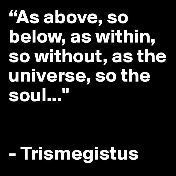 """""""As above, so below, as within, so without, as the universe, so the soul...""""   - Trismegistus"""