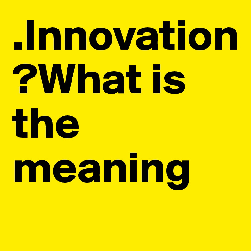 .Innovation ?What is the meaning