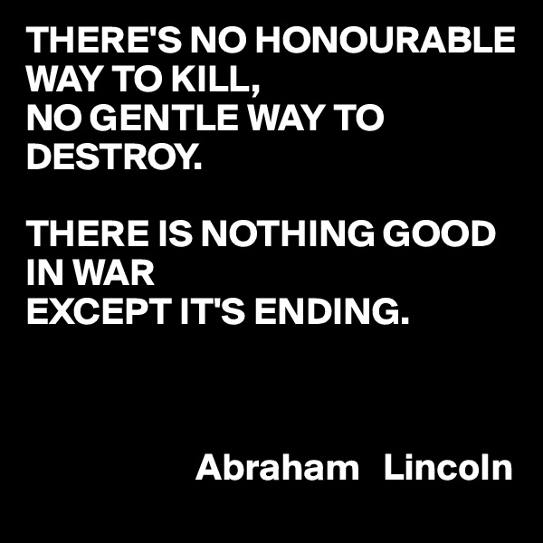 THERE'S NO HONOURABLE WAY TO KILL, NO GENTLE WAY TO DESTROY.  THERE IS NOTHING GOOD IN WAR EXCEPT IT'S ENDING.                               Abraham   Lincoln