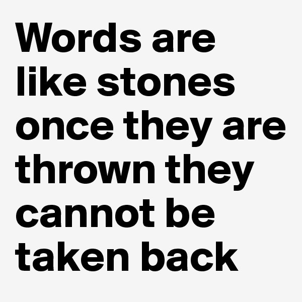 Words are like stones once they are thrown they cannot be taken back