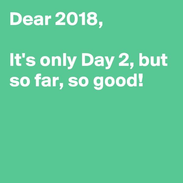 Dear 2018,  It's only Day 2, but so far, so good!