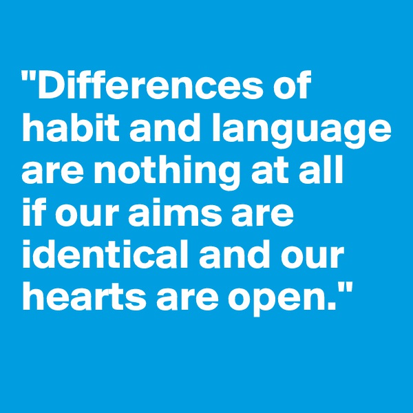 """Differences of habit and language are nothing at all  if our aims are identical and our hearts are open."""