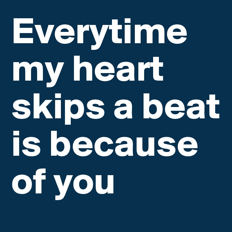 Everytime my heart skips a beat is because of you