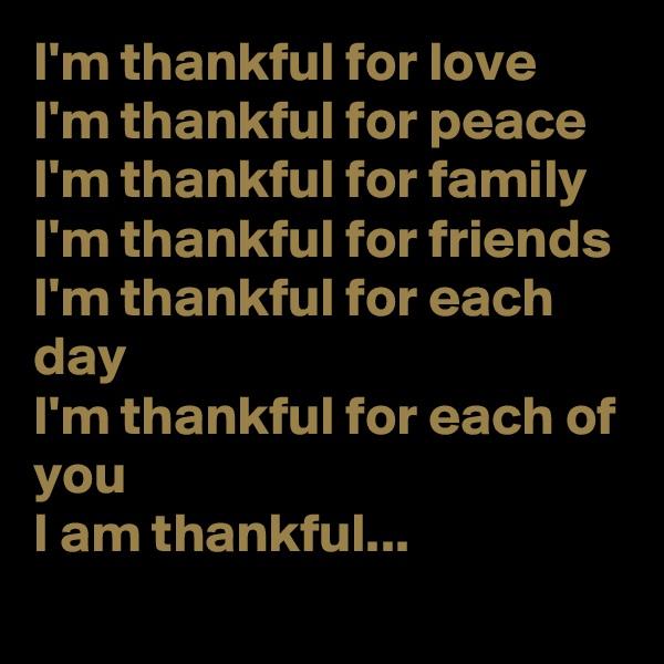 I'm thankful for love I'm thankful for peace I'm thankful for family I'm thankful for friends I'm thankful for each day I'm thankful for each of you I am thankful...
