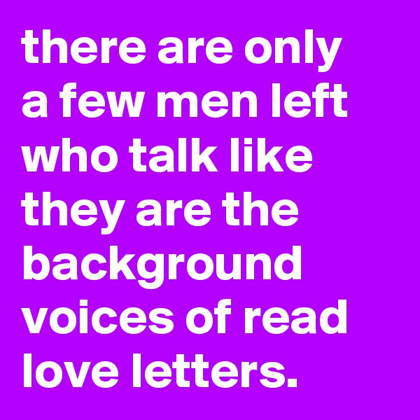 there are only a few men left who talk like they are the background voices of read love letters.