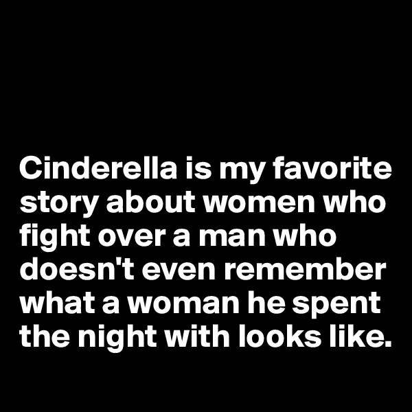 Cinderella is my favorite story about women who fight over a man who doesn't even remember what a woman he spent the night with looks like.