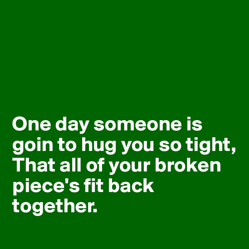 One day someone is goin to hug you so tight, That all of your broken piece's fit back together.