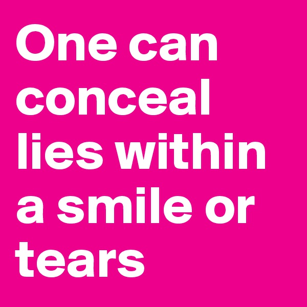 One can conceal lies within a smile or tears