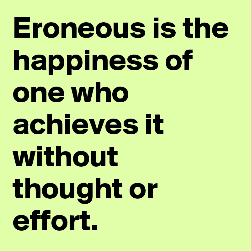 Eroneous is the happiness of one who achieves it without thought or effort.