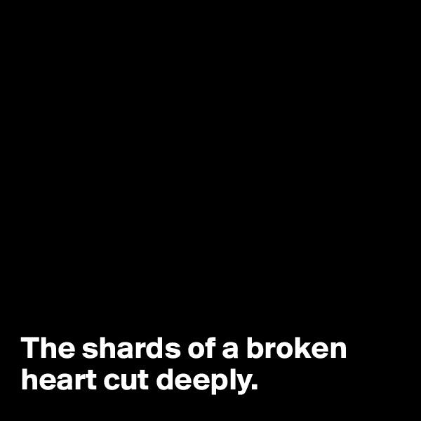 The shards of a broken heart cut deeply.