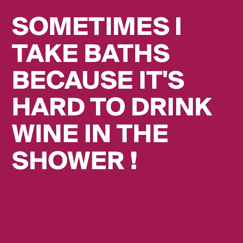 SOMETIMES I TAKE BATHS  BECAUSE IT'S HARD TO DRINK WINE IN THE SHOWER !