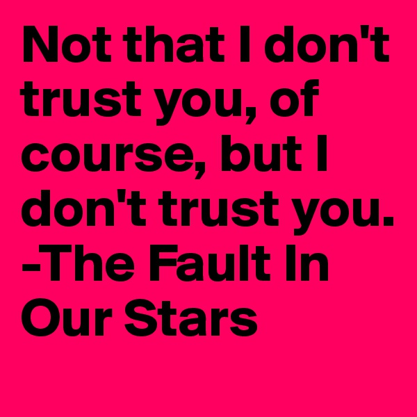 Not that I don't trust you, of course, but I don't trust you. -The Fault In Our Stars