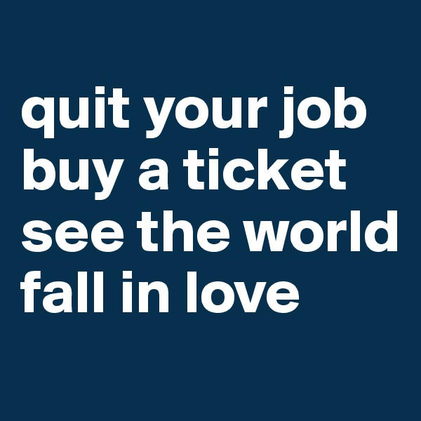 quit your job buy a ticket see the world  fall in love