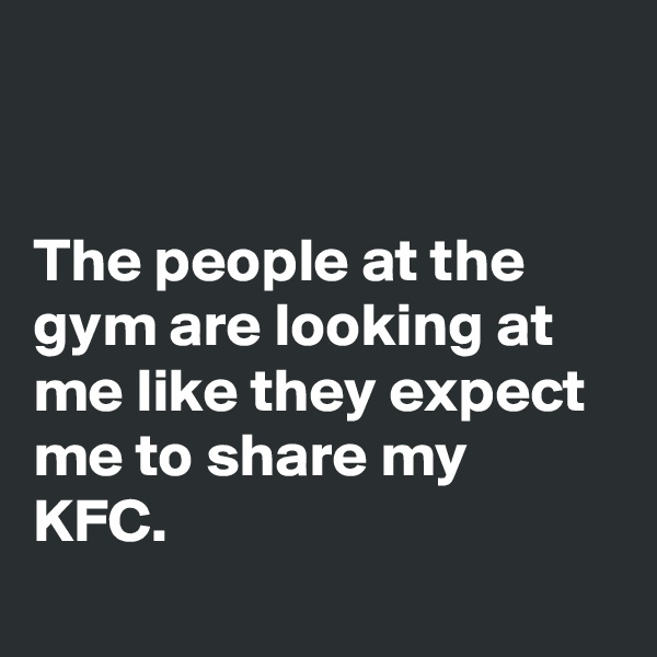 The people at the gym are looking at me like they expect me to share my KFC.