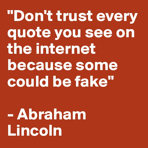"""Don't trust every quote you see on the internet because some could be fake""  - Abraham Lincoln"