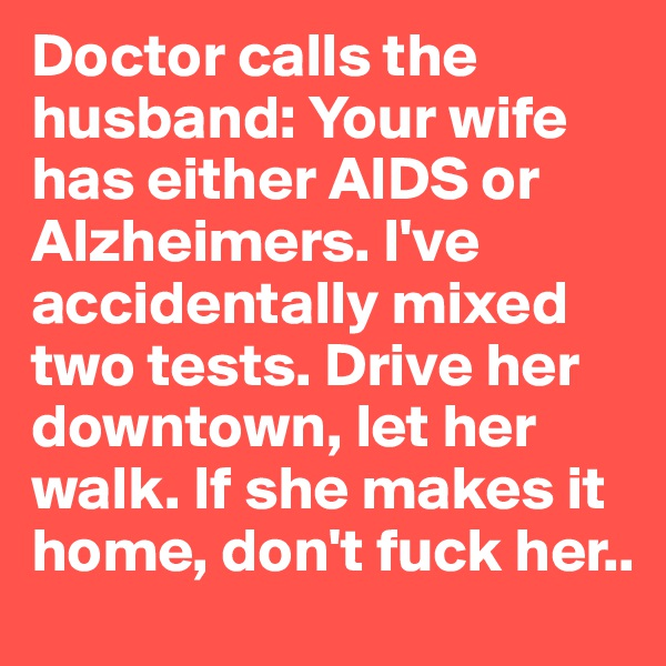 Doctor calls the husband: Your wife has either AIDS or Alzheimers. I've accidentally mixed two tests. Drive her downtown, let her walk. If she makes it home, don't fuck her..