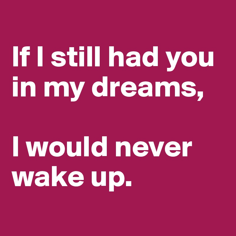 If I still had you in my dreams,   I would never wake up.