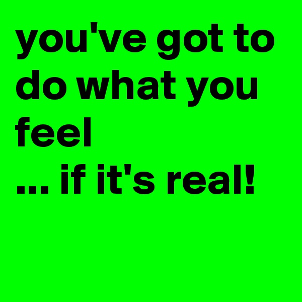 you've got to do what you feel ... if it's real!