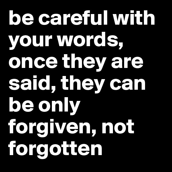 be careful with your words, once they are said, they can be only forgiven, not forgotten